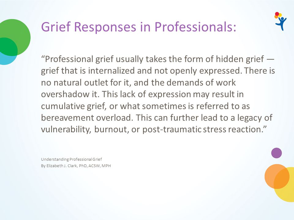 Grief Responses in Professionals: Professional grief usually takes the form of hidden grief — grief that is internalized and not openly expressed.