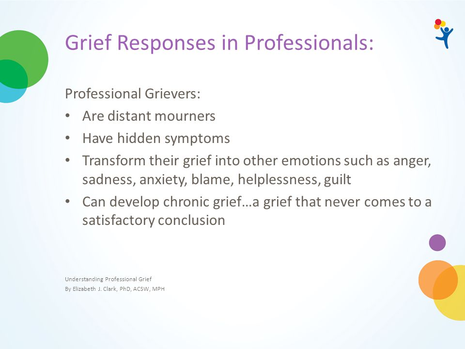 Grief Responses in Professionals: Professional Grievers: Are distant mourners Have hidden symptoms Transform their grief into other emotions such as a