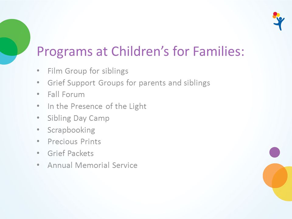 Programs at Children's for Families: Film Group for siblings Grief Support Groups for parents and siblings Fall Forum In the Presence of the Light Sib