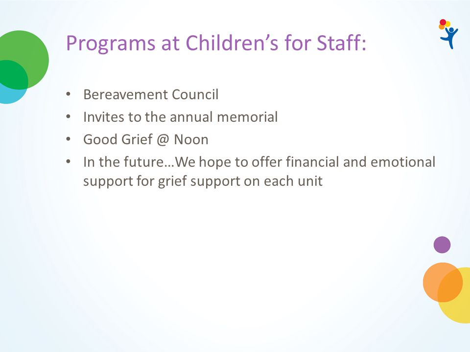 Programs at Children's for Staff: Bereavement Council Invites to the annual memorial Good Grief @ Noon In the future…We hope to offer financial and em
