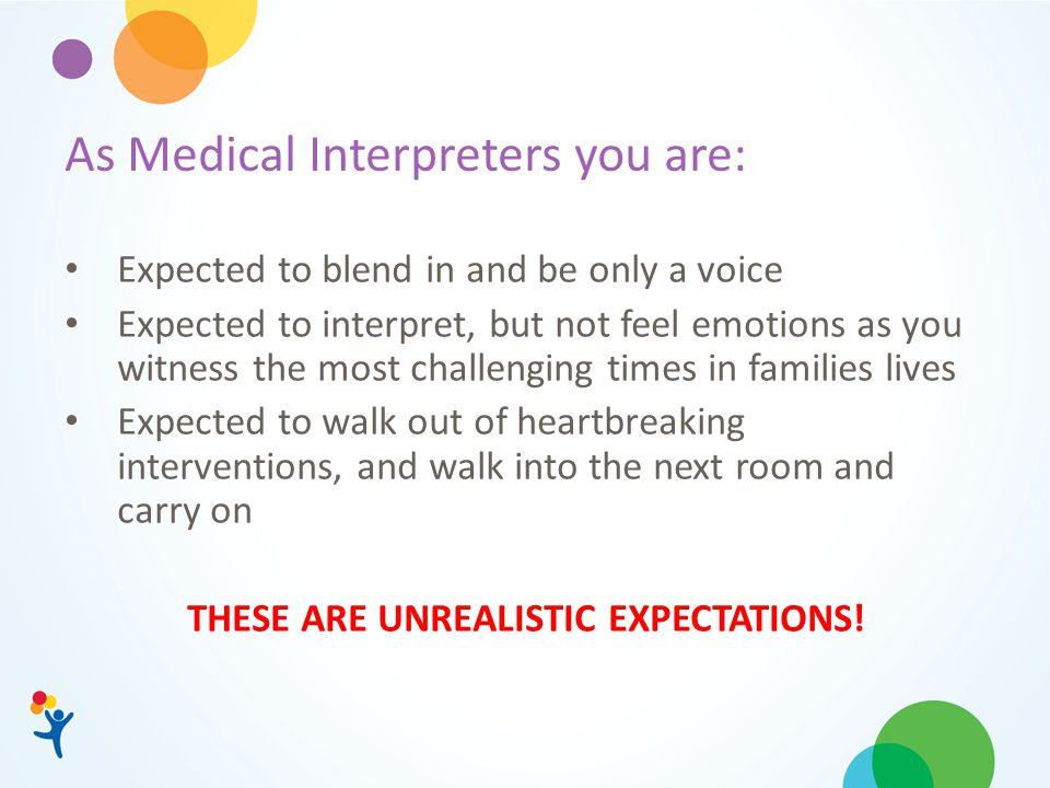 As Medical Interpreters you are: Expected to blend in and be only a voice Expected to interpret, but not feel emotions as you witness the most challenging times in families lives Expected to walk out of heartbreaking interventions, and walk into the next room and carry on THESE ARE UNREALISTIC EXPECTATIONS!
