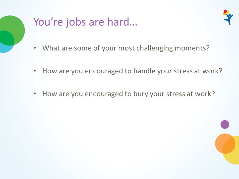 You're jobs are hard… What are some of your most challenging moments? How are you encouraged to handle your stress at work? How are you encouraged to