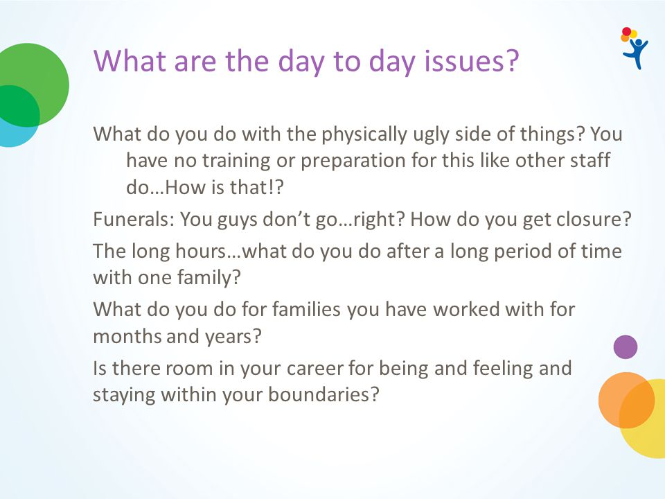 What are the day to day issues? What do you do with the physically ugly side of things? You have no training or preparation for this like other staff