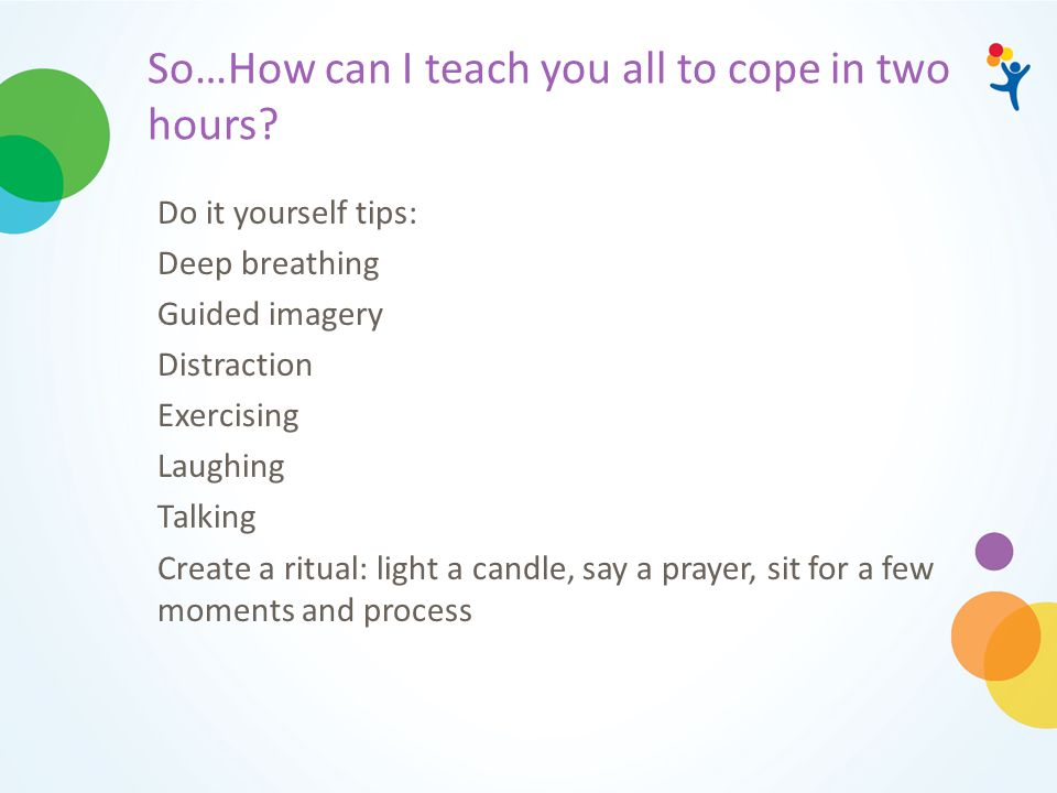 So…How can I teach you all to cope in two hours? Do it yourself tips: Deep breathing Guided imagery Distraction Exercising Laughing Talking Create a r