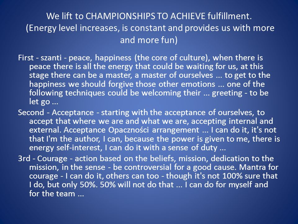 We lift to CHAMPIONSHIPS TO ACHIEVE fulfillment. (Energy level increases, is constant and provides us with more and more fun) First - szanti - peace,