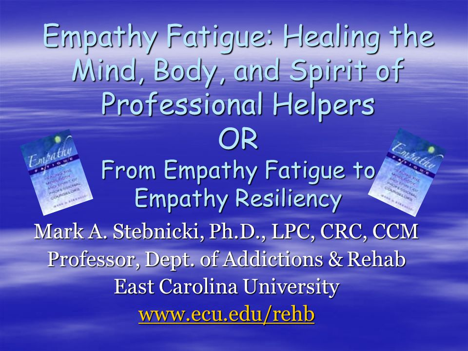 Empathy Fatigue: Healing the Mind, Body, and Spirit of Professional Helpers OR From Empathy Fatigue to Empathy Resiliency Mark A.