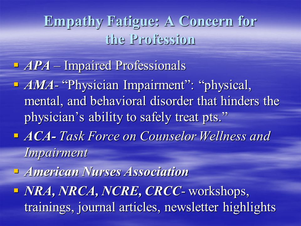 Empathy Fatigue: A Concern for the Profession  APA – Impaired Professionals  AMA- Physician Impairment : physical, mental, and behavioral disorder that hinders the physician's ability to safely treat pts.  ACA- Task Force on Counselor Wellness and Impairment  American Nurses Association  NRA, NRCA, NCRE, CRCC- workshops, trainings, journal articles, newsletter highlights