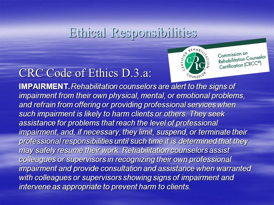 Ethical Responsibilities CRC Code of Ethics D.3.a: IMPAIRMENT.