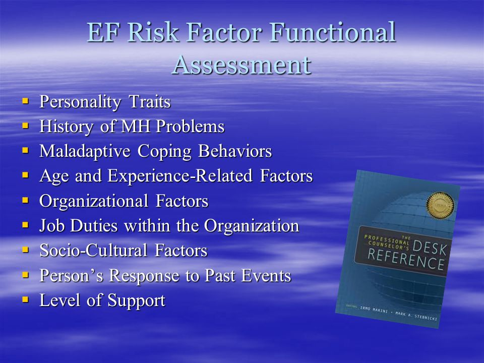 EF Risk Factor Functional Assessment  Personality Traits  History of MH Problems  Maladaptive Coping Behaviors  Age and Experience-Related Factors  Organizational Factors  Job Duties within the Organization  Socio-Cultural Factors  Person's Response to Past Events  Level of Support