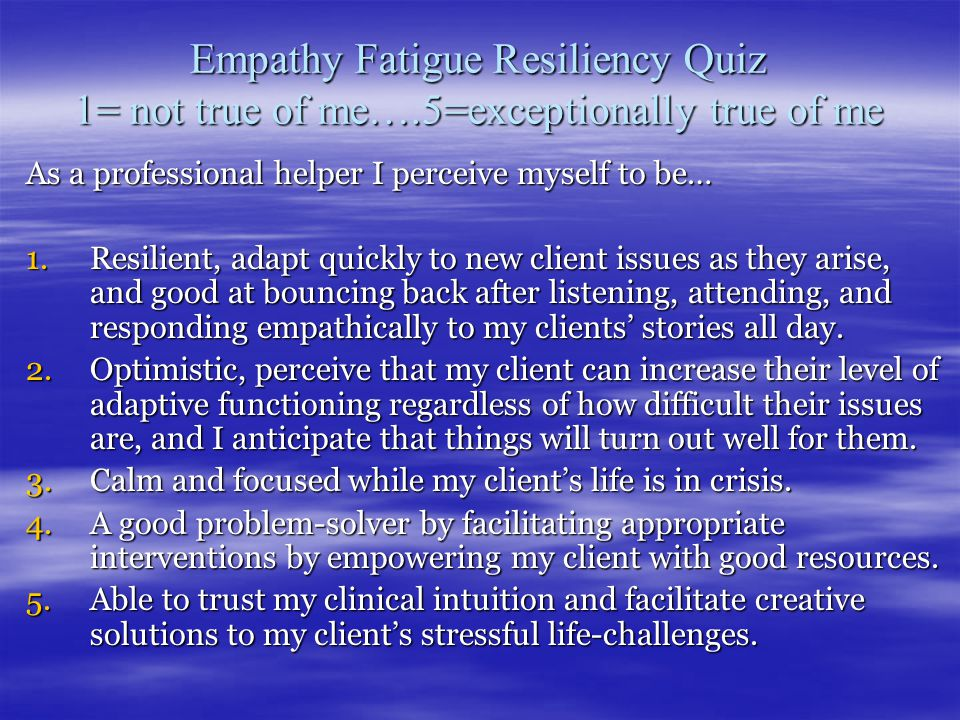 Empathy Fatigue Resiliency Quiz 1= not true of me….5=exceptionally true of me As a professional helper I perceive myself to be… 1.Resilient, adapt quickly to new client issues as they arise, and good at bouncing back after listening, attending, and responding empathically to my clients' stories all day.