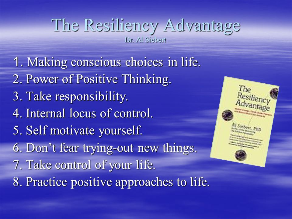 The Resiliency Advantage Dr. Al Siebert 1. Making conscious choices in life.