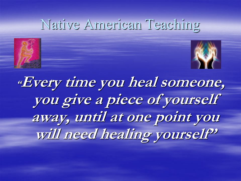 Native American Teaching Every time you heal someone, you give a piece of yourself away, until at one point you will need healing yourself
