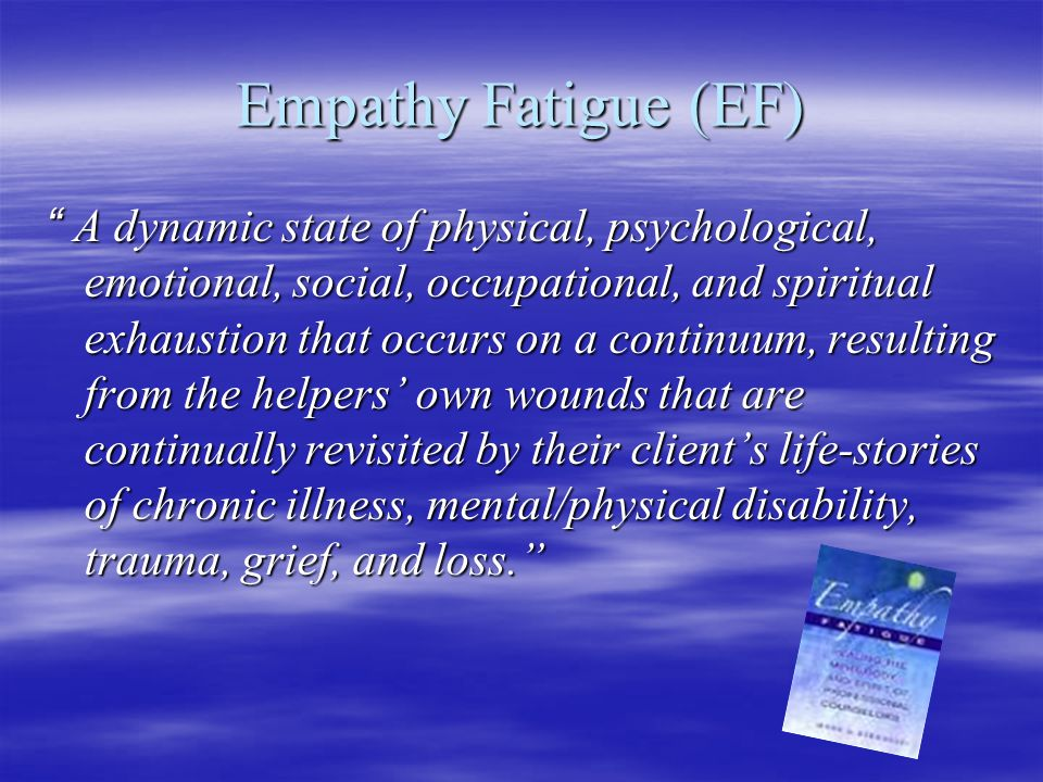 Empathy Fatigue (EF) A dynamic state of physical, psychological, emotional, social, occupational, and spiritual exhaustion that occurs on a continuum, resulting from the helpers' own wounds that are continually revisited by their client's life-stories of chronic illness, mental/physical disability, trauma, grief, and loss.