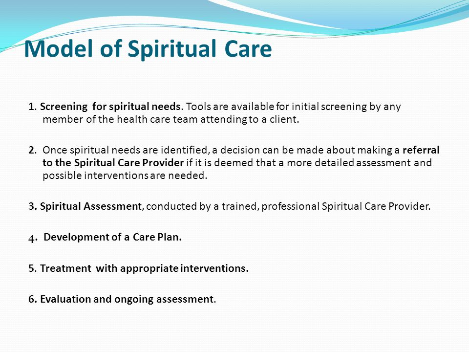 The Spiritual Care Provider Assesses the spiritual care needs of the client and family Evaluates spiritual distress Develops a care plan with appropriate interventions, including referrals to other professionals and personal and community resources Makes referrals to community colleagues or other professionals Provides spiritual and/or religious care as required Communicates with colleagues about spiritual needs and spiritual well-being of client Conducts ongoing assessment and evaluation