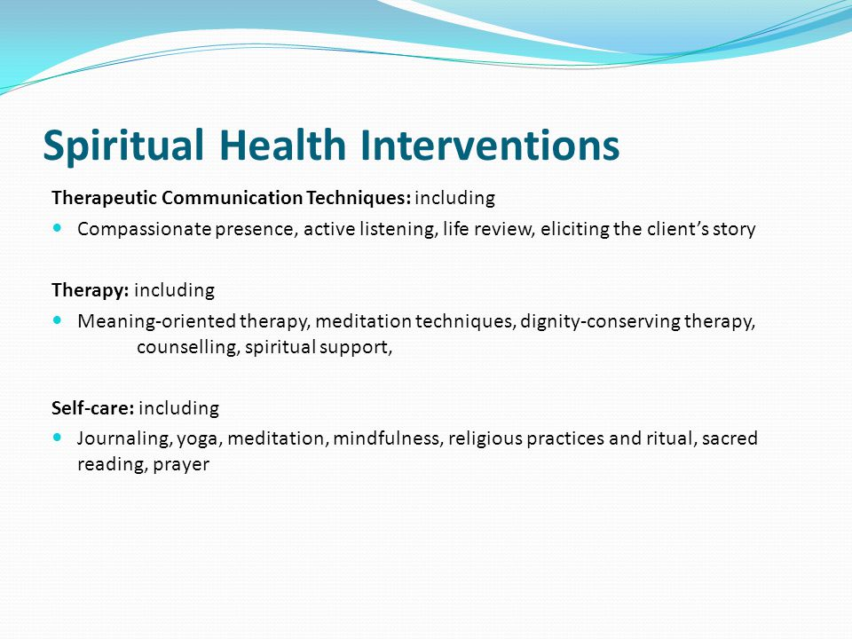 Spiritual Health Interventions Therapeutic Communication Techniques: including Compassionate presence, active listening, life review, eliciting the client's story Therapy: including Meaning-oriented therapy, meditation techniques, dignity-conserving therapy, counselling, spiritual support, Self-care: including Journaling, yoga, meditation, mindfulness, religious practices and ritual, sacred reading, prayer