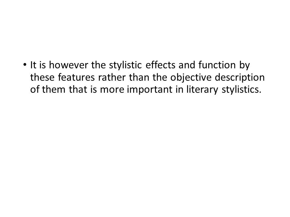 It is however the stylistic effects and function by these features rather than the objective description of them that is more important in literary st