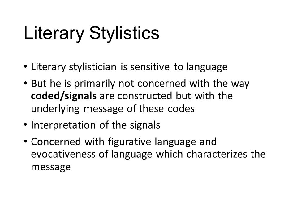 Literary Stylistics Literary stylistician is primarily concerned with messages and his interest in codes lies in meaning they convey in particular instance of use.