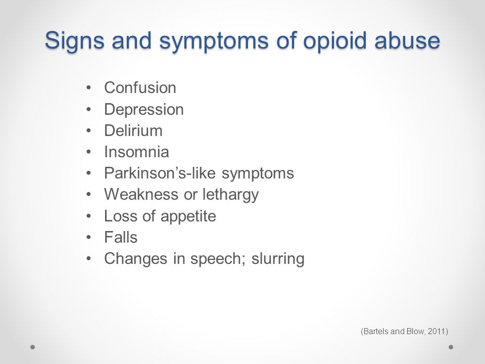 Signs and symptoms of opioid abuse Confusion Depression Delirium Insomnia Parkinson's-like symptoms Weakness or lethargy Loss of appetite Falls Changes in speech; slurring (Bartels and Blow, 2011)