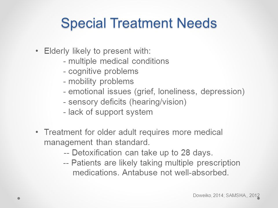 Elderly likely to present with: - multiple medical conditions - cognitive problems - mobility problems - emotional issues (grief, loneliness, depression) - sensory deficits (hearing/vision) - lack of support system Treatment for older adult requires more medical management than standard.