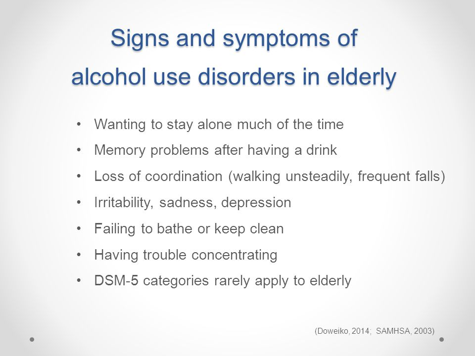 Wanting to stay alone much of the time Memory problems after having a drink Loss of coordination (walking unsteadily, frequent falls) Irritability, sadness, depression Failing to bathe or keep clean Having trouble concentrating DSM-5 categories rarely apply to elderly (Doweiko, 2014; SAMHSA, 2003) Signs and symptoms of alcohol use disorders in elderly