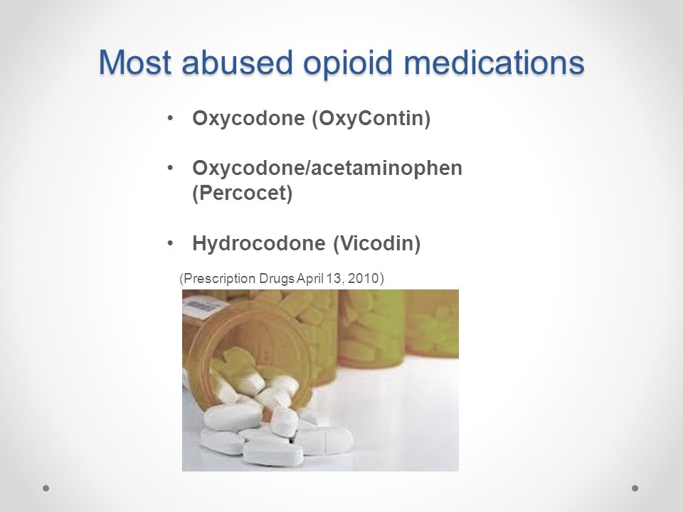 Most abused opioid medications Oxycodone (OxyContin) Oxycodone/acetaminophen (Percocet) Hydrocodone (Vicodin) (Prescription Drugs April 13, 2010 )