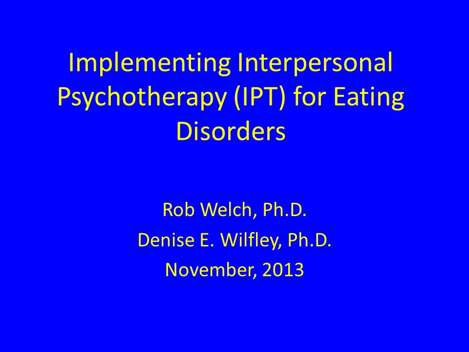 Implementing Interpersonal Psychotherapy (IPT) for Eating Disorders Rob Welch, Ph.D.