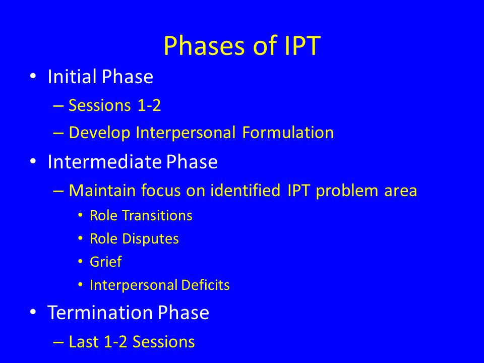 Phases of IPT Initial Phase – Sessions 1-2 – Develop Interpersonal Formulation Intermediate Phase – Maintain focus on identified IPT problem area Role Transitions Role Disputes Grief Interpersonal Deficits Termination Phase – Last 1-2 Sessions