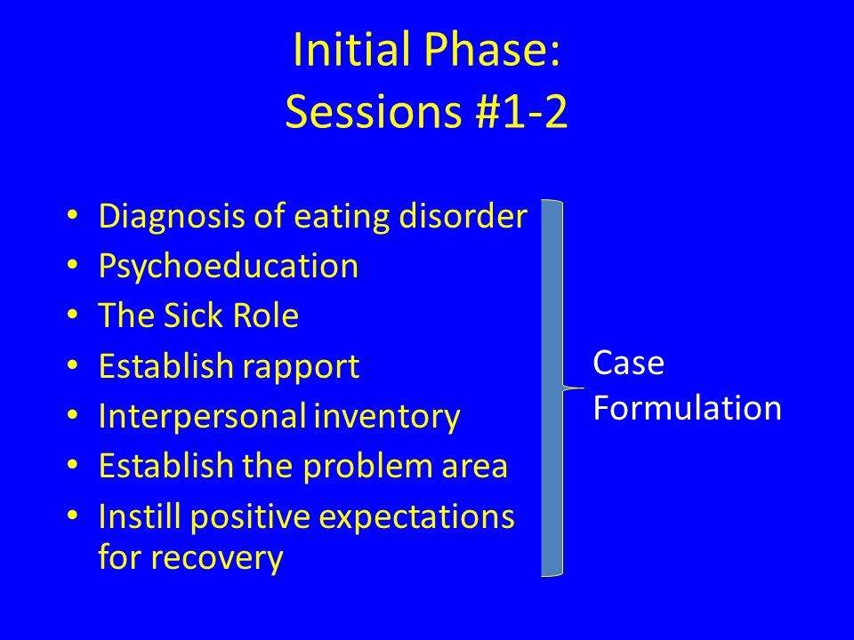 Initial Phase: Sessions #1-2 Diagnosis of eating disorder Psychoeducation The Sick Role Establish rapport Interpersonal inventory Establish the problem area Instill positive expectations for recovery Case Formulation