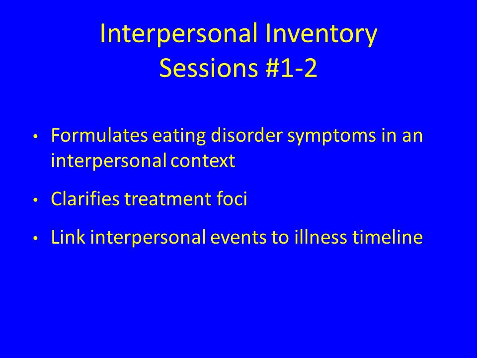 Interpersonal Inventory Sessions #1-2 Formulates eating disorder symptoms in an interpersonal context Clarifies treatment foci Link interpersonal events to illness timeline
