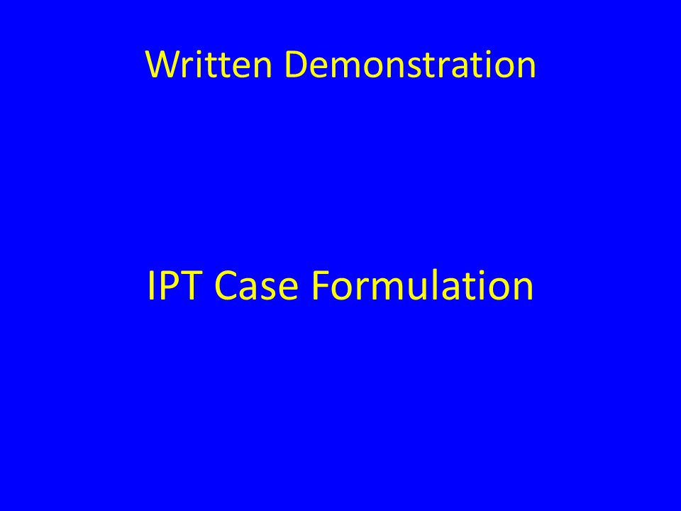 Unique Features of IPT Case Formulation Stated explicitly to the patient Used as a treatment strategy/maneuver Transparent Summarizes the initial phase of treatment and used as a vehicle to transition to the middle phase Should be agreed upon by the patient and clinician