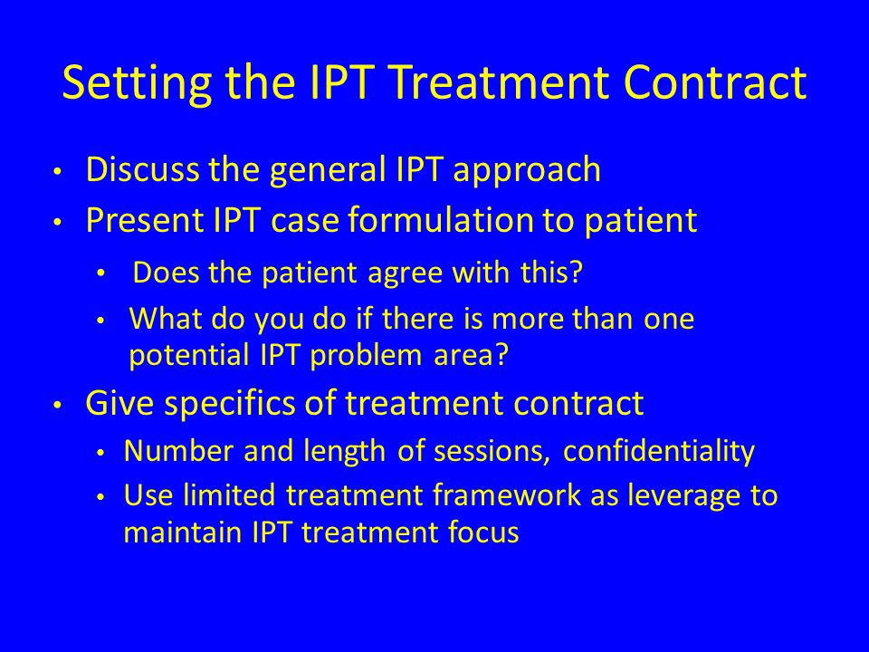 Setting the IPT Treatment Contract Discuss the general IPT approach Present IPT case formulation to patient Does the patient agree with this.