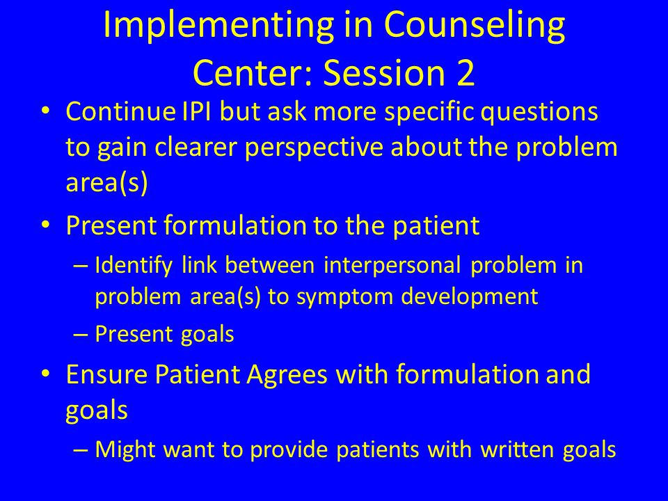Implementing in Counseling Center: Session 2 Continue IPI but ask more specific questions to gain clearer perspective about the problem area(s) Present formulation to the patient – Identify link between interpersonal problem in problem area(s) to symptom development – Present goals Ensure Patient Agrees with formulation and goals – Might want to provide patients with written goals