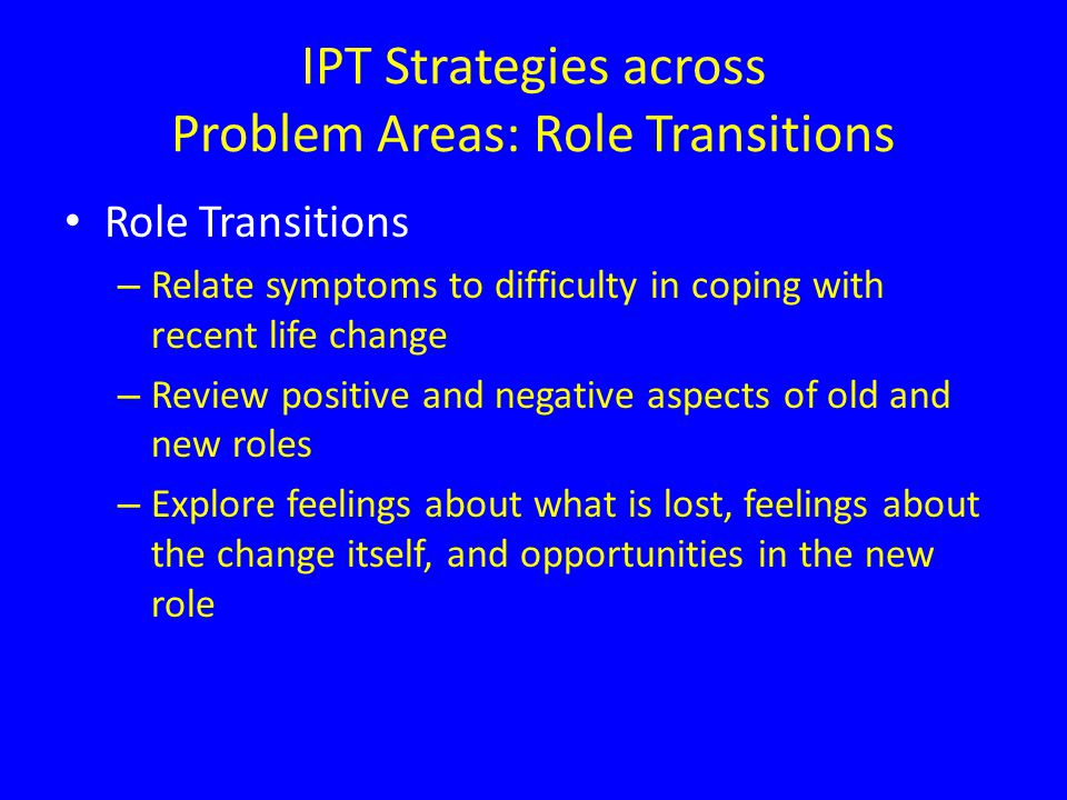 Role Transitions – Relate symptoms to difficulty in coping with recent life change – Review positive and negative aspects of old and new roles – Explore feelings about what is lost, feelings about the change itself, and opportunities in the new role IPT Strategies across Problem Areas: Role Transitions