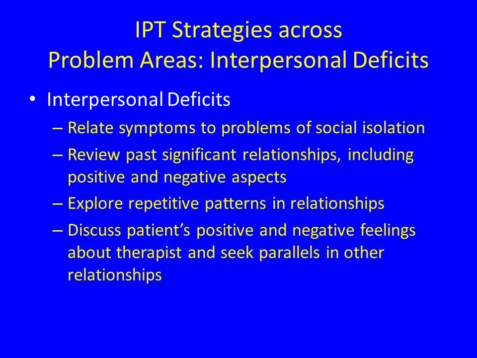 IPT Strategies across Problem Areas: Interpersonal Deficits Interpersonal Deficits – Relate symptoms to problems of social isolation – Review past significant relationships, including positive and negative aspects – Explore repetitive patterns in relationships – Discuss patient's positive and negative feelings about therapist and seek parallels in other relationships