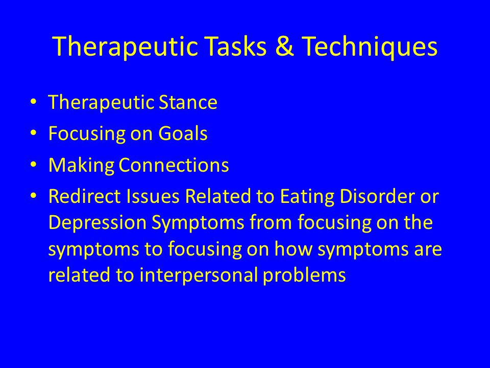 Therapeutic Tasks & Techniques Therapeutic Stance Focusing on Goals Making Connections Redirect Issues Related to Eating Disorder or Depression Symptoms from focusing on the symptoms to focusing on how symptoms are related to interpersonal problems