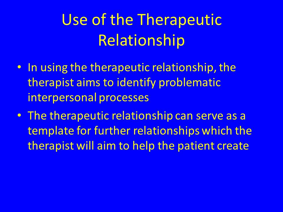 Use of the Therapeutic Relationship In using the therapeutic relationship, the therapist aims to identify problematic interpersonal processes The therapeutic relationship can serve as a template for further relationships which the therapist will aim to help the patient create