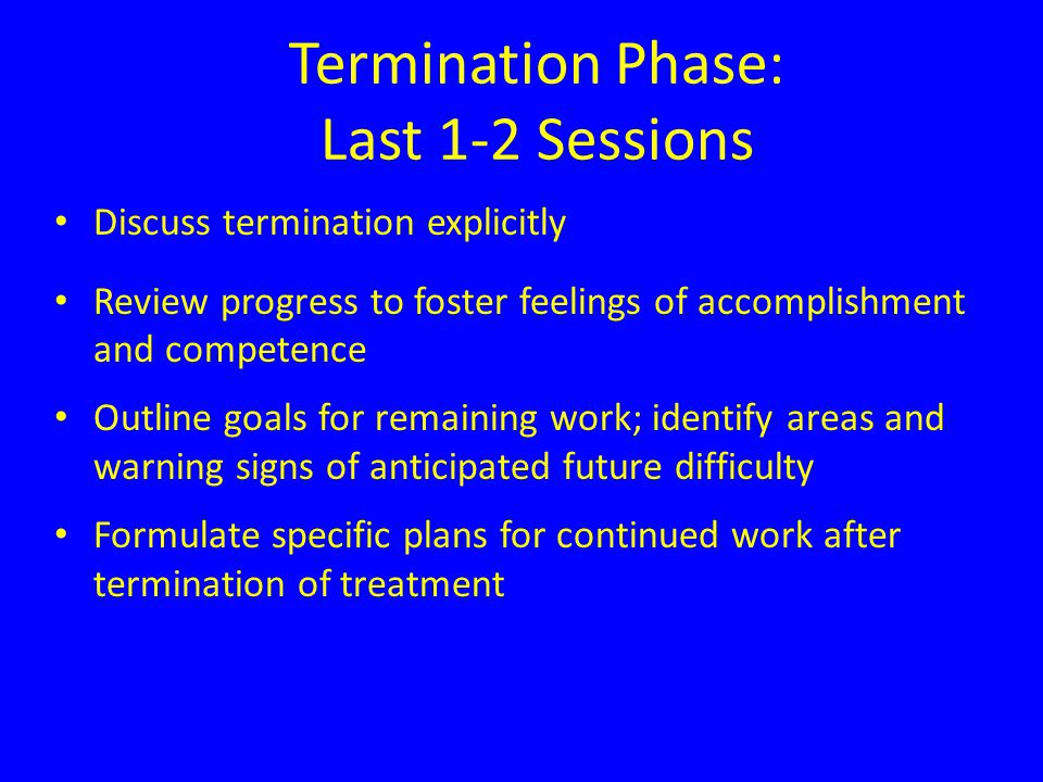 Termination Phase: Last 1-2 Sessions Discuss termination explicitly Review progress to foster feelings of accomplishment and competence Outline goals for remaining work; identify areas and warning signs of anticipated future difficulty Formulate specific plans for continued work after termination of treatment