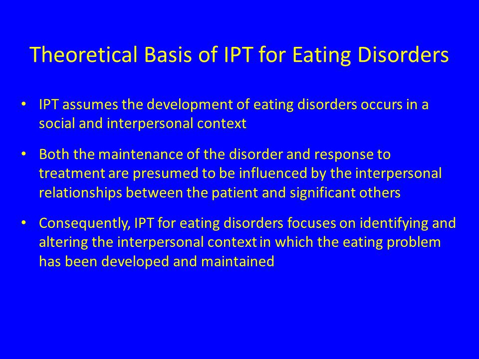 Theoretical Basis of IPT for Eating Disorders IPT assumes the development of eating disorders occurs in a social and interpersonal context Both the maintenance of the disorder and response to treatment are presumed to be influenced by the interpersonal relationships between the patient and significant others Consequently, IPT for eating disorders focuses on identifying and altering the interpersonal context in which the eating problem has been developed and maintained