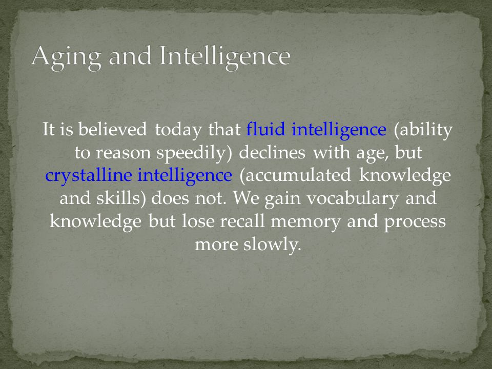 It is believed today that fluid intelligence (ability to reason speedily) declines with age, but crystalline intelligence (accumulated knowledge and s
