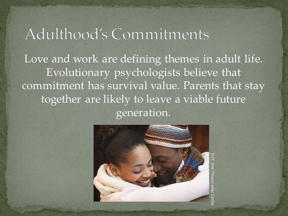 Love and work are defining themes in adult life. Evolutionary psychologists believe that commitment has survival value. Parents that stay together are