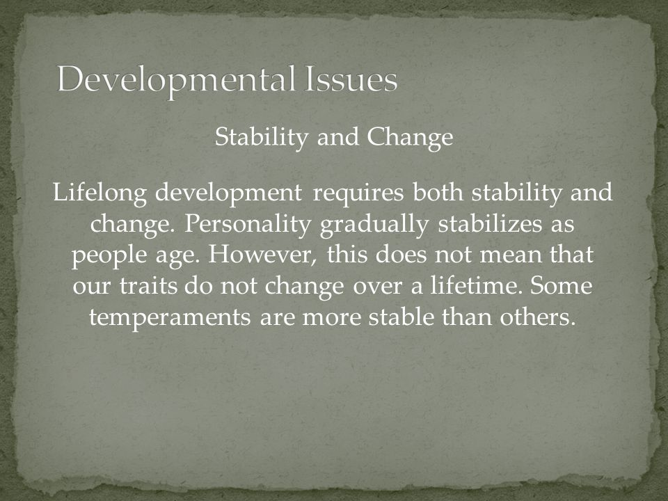 Lifelong development requires both stability and change. Personality gradually stabilizes as people age. However, this does not mean that our traits d