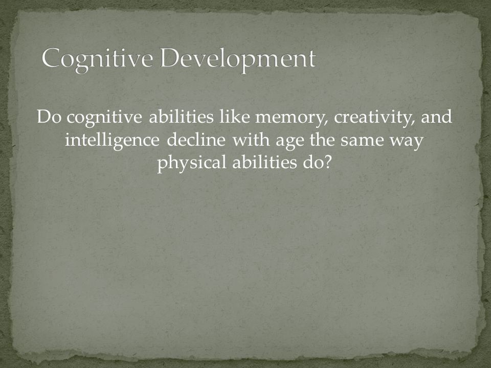 Do cognitive abilities like memory, creativity, and intelligence decline with age the same way physical abilities do?