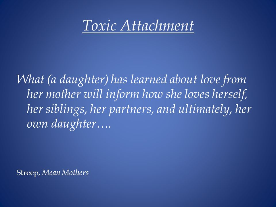 Toxic Attachment What (a daughter) has learned about love from her mother will inform how she loves herself, her siblings, her partners, and ultimately, her own daughter….