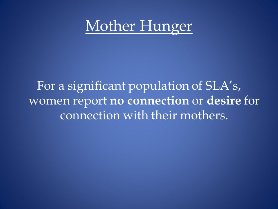 Mother Hunger For a significant population of SLA's, women report no connection or desire for connection with their mothers.