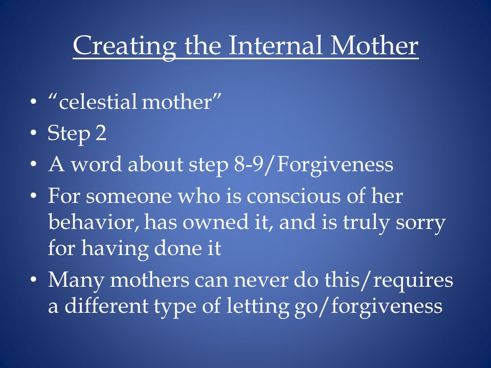 Creating the Internal Mother celestial mother Step 2 A word about step 8-9/Forgiveness For someone who is conscious of her behavior, has owned it, and is truly sorry for having done it Many mothers can never do this/requires a different type of letting go/forgiveness
