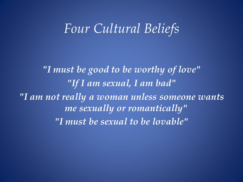 Four Cultural Beliefs I must be good to be worthy of love If I am sexual, I am bad I am not really a woman unless someone wants me sexually or romantically I must be sexual to be lovable