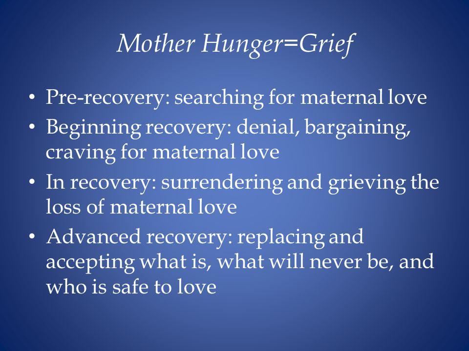 Mother Hunger=Grief Pre-recovery: searching for maternal love Beginning recovery: denial, bargaining, craving for maternal love In recovery: surrendering and grieving the loss of maternal love Advanced recovery: replacing and accepting what is, what will never be, and who is safe to love