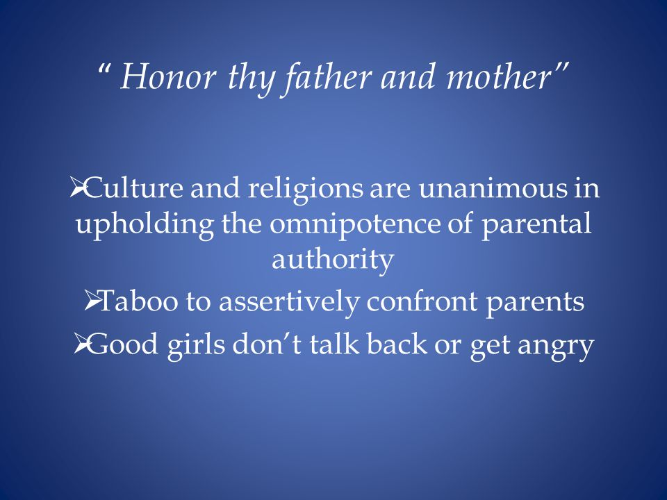 Honor thy father and mother  Culture and religions are unanimous in upholding the omnipotence of parental authority  Taboo to assertively confront parents  Good girls don't talk back or get angry