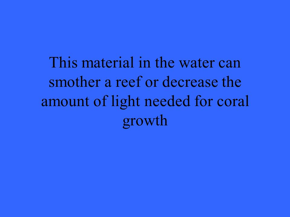 This material in the water can smother a reef or decrease the amount of light needed for coral growth
