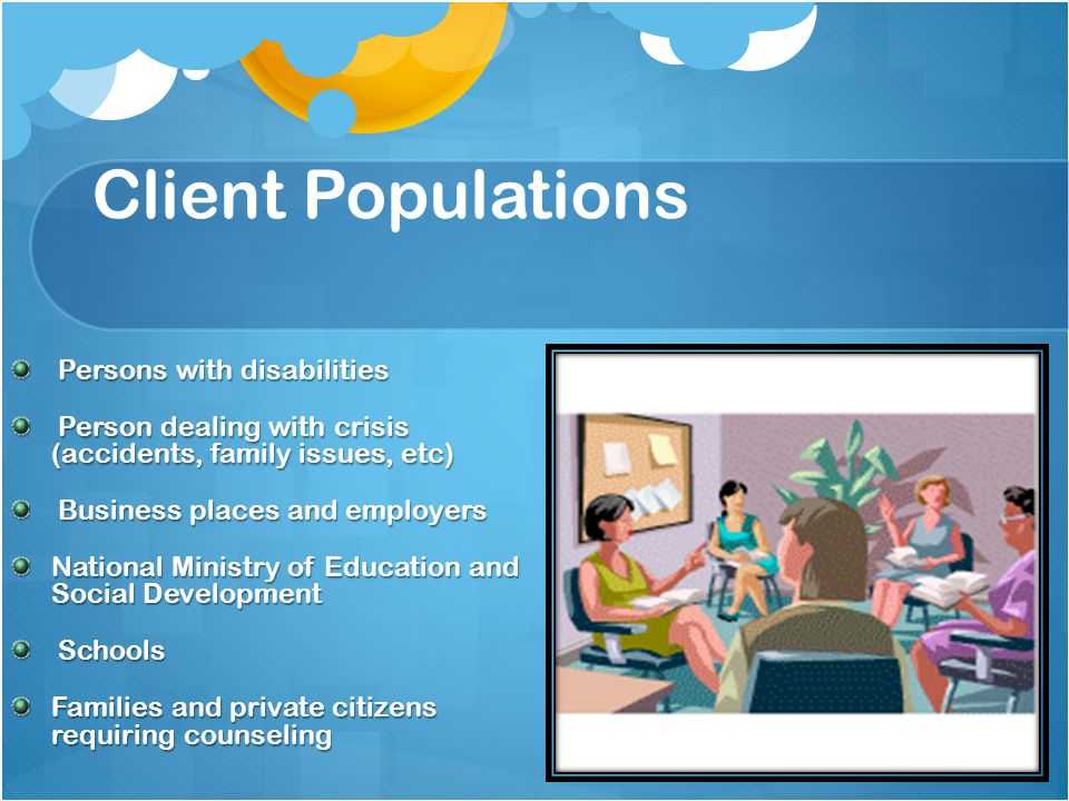 Client Populations Persons with disabilities Persons with disabilities Person dealing with crisis (accidents, family issues, etc) Person dealing with crisis (accidents, family issues, etc) Business places and employers Business places and employers National Ministry of Education and Social Development Schools Schools Families and private citizens requiring counseling